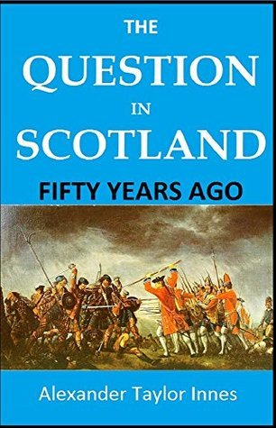 THE QUESTION IN SCOTLAND FIFTY YEARS AGO Alexander Taylor Innes