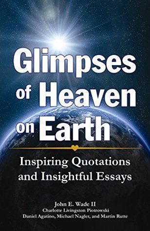 GLIMPSES OF HEAVEN ON EARTH: Inspiring Quotations and Insightful Essays  by  John E. Wade II