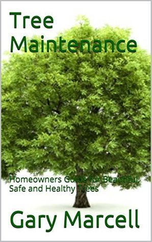 Tree Maintenance: Homeowners Guide for Beautiful, Safe and Healthy Trees Gary Marcell