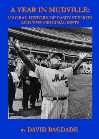 A Year in Mudville: An Oral History of the Original Mets  by  David Bagdade