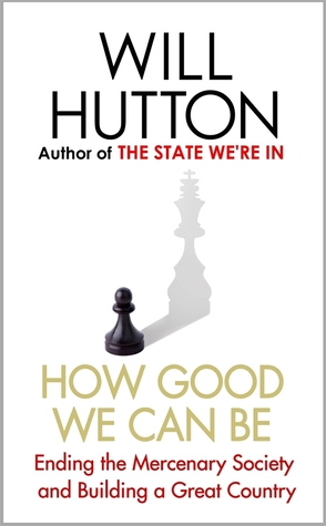 How Good We Can Be: Ending the Mercenary Society and Building a Great Country  by  Will Hutton
