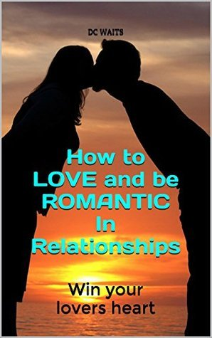 How to LOVE and be ROMANTIC In Relationships: Win your lovers heart  by  D.C. Waits
