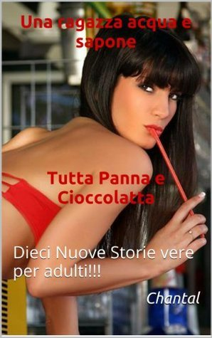 Una ragazza acqua e sapone***TuttaPanna e Cioccolatta***: Dieci Nuove Storie vere per adulti!!!  by  Chantal
