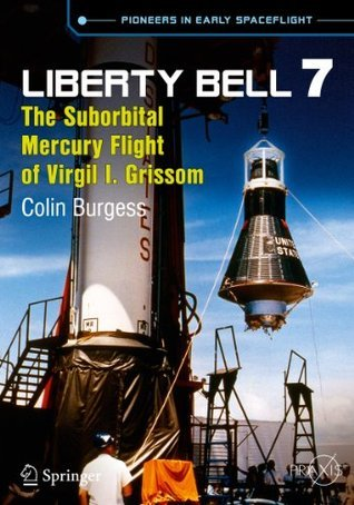 Liberty Bell 7: The Suborbital Mercury Flight of Virgil I. Grissom (Springer Praxis Books / Space Exploration) Colin Burgess