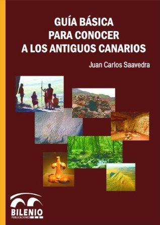 GUIA BASICA PARA CONOCER A LOS ANTIGUOS CANARIOS. Juan Carlos Saavedra