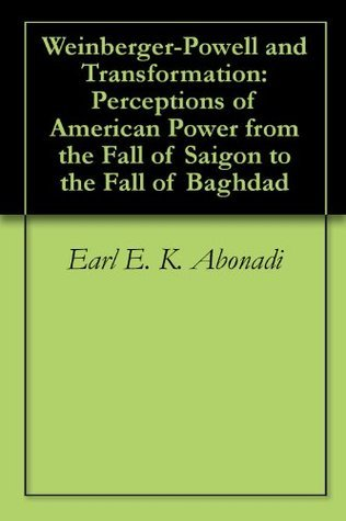 Weinberger-Powell and Transformation: Perceptions of American Power from the Fall of Saigon to the Fall of Baghdad  by  Earl E. K. Abonadi