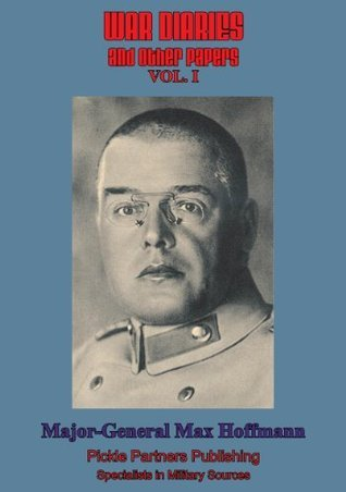 War Diaries and Other Papers - Vol. I Major-General Max Hoffmann