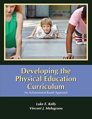 Developing the Physical Education Curriculum: An Achievement-Based Approach Luke E. Kelly