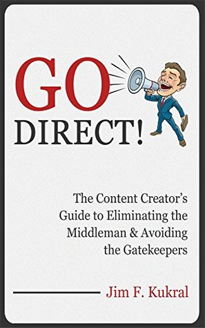 Go Direct!: The Content Creators Guide to Eliminating the Middleman & Avoiding the Gatekeepers  by  Jim F. Kukral