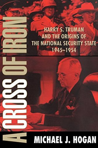 A Cross of Iron: Harry S. Truman and the Origins of the National Security State, 1945-1954  by  Michael J. Hogan