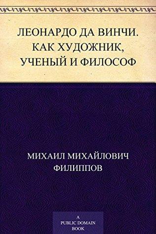 Леонардо да Винчи. Как художник, ученый и философ Михаил Михайлович Филиппов