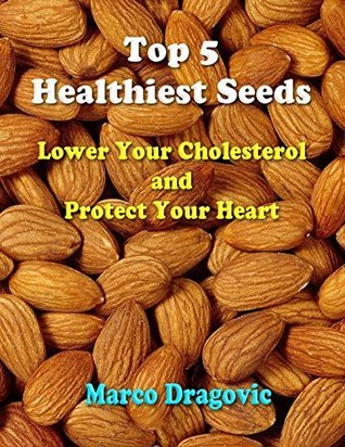 Top 5 Healthiest Seeds: Lower Your Cholesterol and Protect Your Heart Marco Dragovic