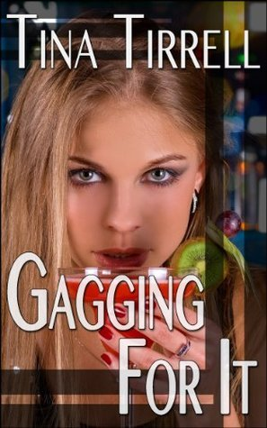Gagging for It: *a Sordid Tale of Her Insatiable Oral Appetite* Tina Tirrell