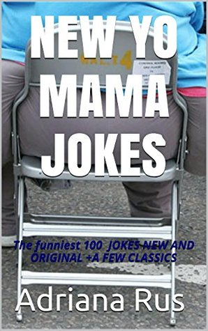 NEW YO MAMA JOKES: The funniest 100 JOKES NEW AND ORIGINAL +A FEW CLASSICS Adriana Rus