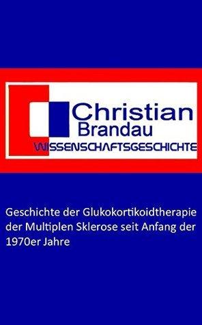 Geschichte der Glukokortikoidtherapie der Multiplen Sklerose seit Anfang der 1970er Jahre Christian Brandau