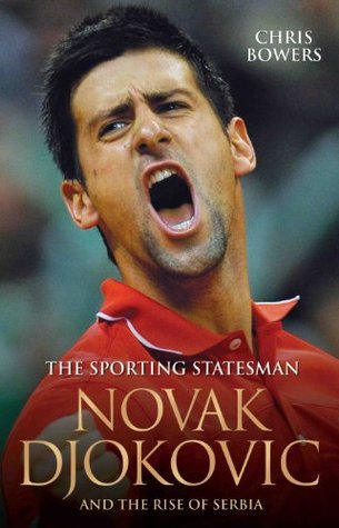 The Sporting Statesman - Novak Djokovic and the Rise of Serbia  by  Chris Bowers