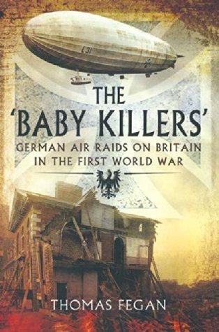 The Baby Killers: German Air Raids on Britain in the First World War Thomas Fegan