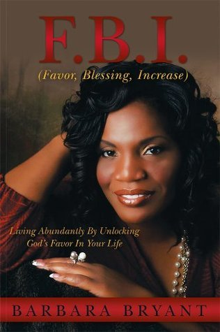 F.B.I. (Favor, Blessing, Increase): Living Abundantly By Unlocking Gods Favor In Your Life  by  Barbara Bryant