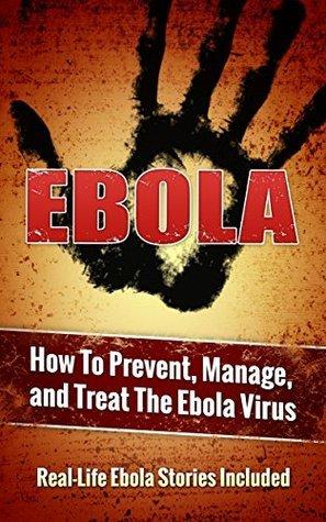 EBOLA: How To Prevent, Manage, and Treat The Ebola Virus (Real-Life Ebola Stories Included) (Ebola, Treat Ebola, Virus Book 1) Ebert Girreto