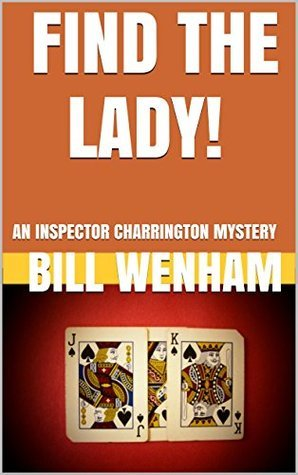 FIND THE LADY!: AN INSPECTOR CHARRINGTON MYSTERY (THE INSPECTOR CHARRINGTON MYSTERIES Book 5)  by  Bill Wenham