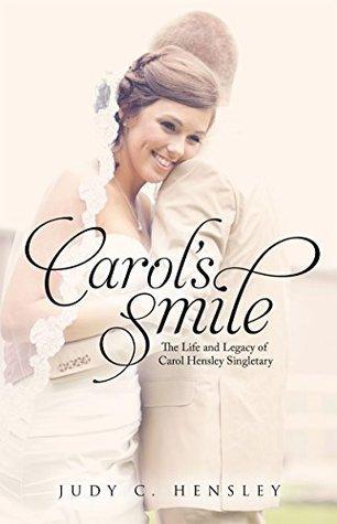Carols Smile: The Life and Legacy of Carol Hensley Singletary  by  Judy C. Hensley
