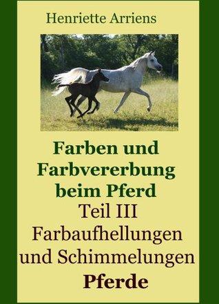 Vererbung von Aufhellungen und Schimmelungen beim Pferd (Farben und Farbvererbung beim Pferd 3) Henriette Arriens