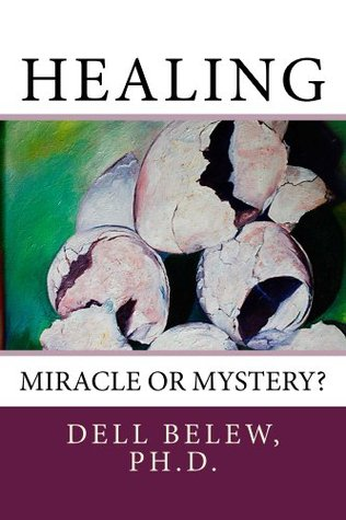 Healing: Miracle or Mystery?  by  Dell Belew