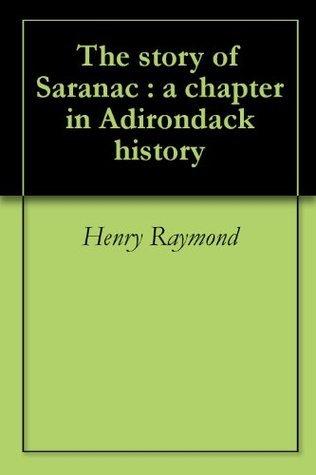 The story of Saranac : a chapter in Adirondack history Henry Raymond