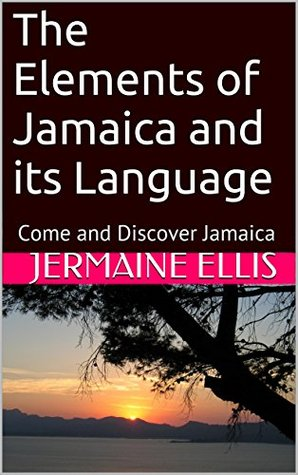 The Elements of Jamaica and its Language: Come and Discover Jamaica  by  Jermaine Ellis