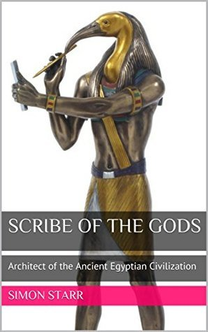 Scribe of the Gods: Architect of the Ancient Egyptian Civilization  by  Simon Starr