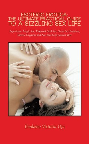 ESOTERIC EROTICA: THE ULTIMATE PRACTICAL GUIDE TO A SIZZLING SEX LIFE: Experience: Magic Sex, Profound Oral Sex, Great Sex Positions, Intense Orgasms and Acts that keep passion alive  by  Enakeno Victoria Oju