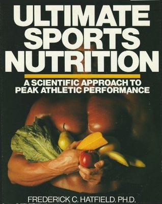 Ultimate Sports Nutrition: A Scientific Approach To Peak Athletic Performance  by  Frederick C. Hatfield