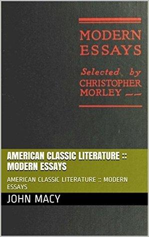 AMERICAN CLASSIC LITERATURE :: MODERN ESSAYS: AMERICAN CLASSIC LITERATURE :: MODERN ESSAYS John Macy