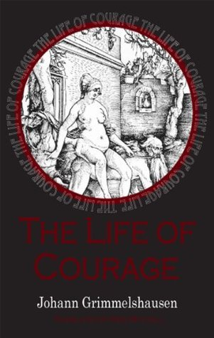 The Life of Courage: The notorious Thief, Whore and Vagabond Hans Jakob Christoffel von Grimmelshausen