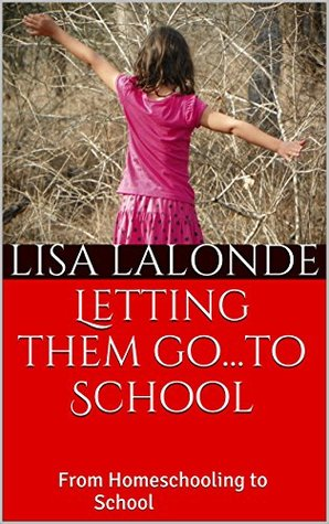 Letting them go...to School: From Homeschooling to School Lisa LaLonde