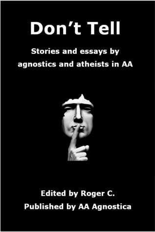 Dont Tell: Stories and Essays  by  Agnostics and Atheists in AA by Roger C.
