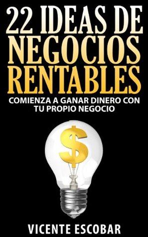 22 Ideas de Negocios Rentables - Comienza a Ganar Dinero con tu Propio Negocio Vicente Escobar