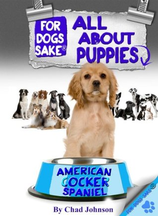 All About American Cocker Spaniel Puppies  by  Chad Johnson