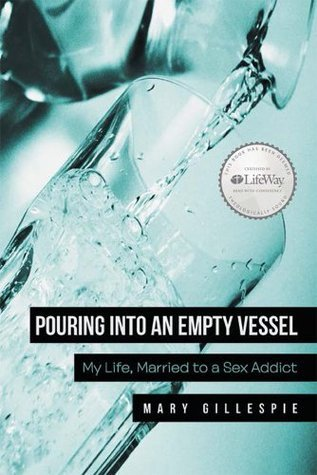 Pouring into an Empty Vessel: My Life, Married to a Sex Addict Mary Gillespie