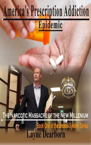 Americas/ Prescription Addiction Epidemic: The Narcotic Massacre of the New Millennium (The Broken System Series Book 1)  by  Layne Dearborn