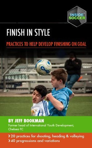 Finish in Style: 20 Practices to Develop Finishing on Goal  by  Jeff Bookman