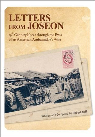 Letters from Joseon: 19th Century Korea through the Eyes of an American Ambassadors Wife Robert Neff