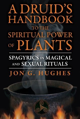 A Druids Handbook to the Spiritual Power of Plants: Spagyrics in Magical and Sexual Rituals  by  Jon G. Hughes