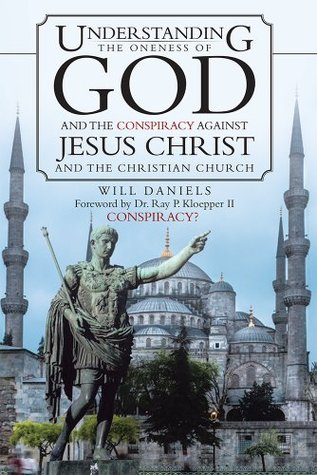 Understanding the Oneness of God and the Conspiracy Against Jesus Christ and the Christian Church  by  Will Daniels