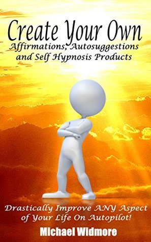 Create Your Own Affirmations, Autosuggestions and Self Hypnosis Products: Drastically Improve ANY Aspect of Your Life On Autopilot! Michael Widmore