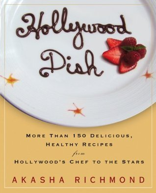 Hollywood Dish: More Than 150 Delicious, Healthy Recipes from Hollywoods Chef to the Stars Akasha Richmond