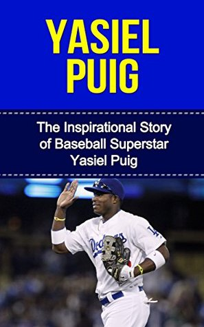 Yasiel Puig: The Inspirational Story of Baseball Superstar Yasiel Puig (Yasiel Puig Unauthorized Biography, Los Angeles Dodgers, Cuba, MLB Books)  by  Bill Redban