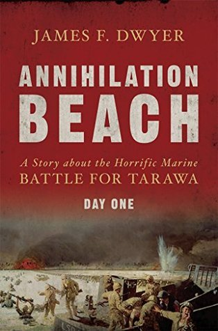 Annihilation Beach: A Story about the Horrific Marine Battle for Tarawa: Day One  by  James Dwyer