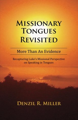Missionary Tongues Revisited: More Than a Evidence: Recapturing Lukes Missional Perspective on Speaking in Tongues Denzil R. Miller