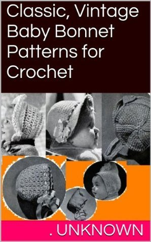 Classic, Vintage Baby Bonnet Patterns for Crochet . Unknown